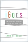 iGods : How Technology Shapes Our Spiritual and Social Lives - Book