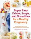 Super Easy Drinks, Soups, and Smoothies for a Healthy Pregnancy : Quick and Delicious Meals-on-the-Go Packed with the Nutrition You and Your Baby Need - Book