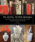 Playing with Books : The Art of Upcycling, Deconstructing, and Reimagining the Book - Book