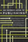 An Insider's Guide to Publishing : Historical Perspectives for Writers Insights from Agents & Editors Tips for Getting Published New Publishing Alternatives - Book