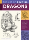 The Art of Drawing Dragons, Mythological Beasts, and Fantasy Creatures : Step-by-step techniques for drawing fantastic creatures of folklore and legend - Book