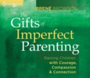 Gifts of Imperfect Parenting : Raising Children with Courage, Compassion, and Connection - Book