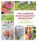 The Garden Photography Workshop : Expert Tips and Techniques for Capturing the Essence of Your Garden - eBook