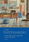 The Tastemakers - British Dealers and the Anglo-Gallic Interior, 1785-1865 - Book