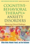 Cognitive-Behavioral Therapy for Anxiety Disorders : Mastering Clinical Challenges - eBook
