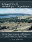Chipped Stone Technological Organization : Central Place Foraging and Exchange on the Northern Great Plains - Book