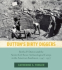 Dutton's Dirty Diggers : Bertha P. Dutton and the Senior Girl Scout Archaeological Camps in the American Southwest, 1947-1957 - Book