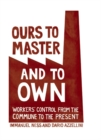 Ours To Master And To Own : Worker's Control from the Commune to the Present - Book
