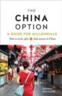 The China Option : A Guide for Millennials: How to work, play, and find success in China - Book