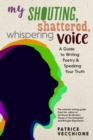 My Shouting, Shattered, Whispering Voice : A Guide to Writing Poetry and Speaking Your Truth - Book