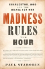 Madness Rules the Hour : Charleston, 1860, and the Mania for War - Book