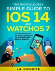 The Ridiculously Simple Guide to iOS 14 and WatchOS 7 : Getting Started With the Newest Generation of iPhone and Apple Watch - Book