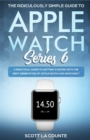 The Ridiculously Simple Guide to Apple Watch Series 6 : A Practical Guide to Getting Started With the Next Generation of Apple Watch and WatchOS - Book