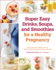 Super Easy Drinks, Soups, and Smoothies for a Healthy Pregnancy : Quick and Delicious Meals-on-the-Go Packed with the Nutrition You and Your Baby Need - eBook