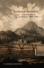 Territorial Ambition : Land and Society in Arkansas, 1800-1840 - eBook