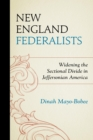 New England Federalists : Widening the Sectional Divide in Jeffersonian America - eBook