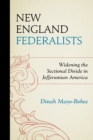 New England Federalists : Widening the Sectional Divide in Jeffersonian America - Book