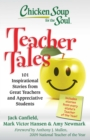Chicken Soup for the Soul: Teacher Tales : 101 Inspirational Stories from Great Teachers and Appreciative Students - eBook