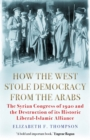 How the West Stole Democracy from the Arabs : The Syrian Congress of 1920 and the Destruction of its Liberal-Islamic Alliance - Book