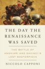 The Day The Renaissance Was Saved : The Battle of Anghiari and Da Vinci's Lost Masterpiece - Book
