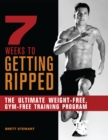 7 Weeks to Getting Ripped : The Ultimate Weight-Free, Gym-Free Training Program - Book
