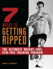7 Weeks to Getting Ripped : The Ultimate Weight-Free, Gym-Free Training Program - eBook