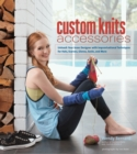 Custom Knits Accessories : Unleash Your Inner Designer with Improvisational Techniques for Hats, Scarves, Gloves, Socks, and Mo - eBook