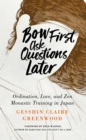 Bow First, Ask Questions Later : Ordination, Love, and Monastic Zen in Japan - eBook