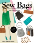 Sew Bags : The Practical Guide to Making Purses, Totes, Clutches & More - Book
