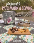 Playing with Patchwork & Sewing : 6 Blocks in 3 Sizes, 18 Exciting Projects, Skill-Building Techniques - Book