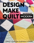 Design, Make, Quilt Modern : Taking a Quilt from Inspiration to Reality - Book