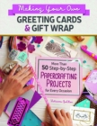 Making Your Own Greeting Cards & Gift Wrap : More Than 50 Step-by-Step Papercrafting Projects for Every Occasion - Book