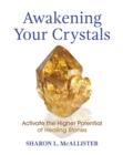 Awakening Your Crystals : Activate the Higher Potential of Healing Stones - eBook