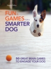Fun and Games for a Smarter Dog : 50 Great Brain Games to Engage Your Dog - eBook