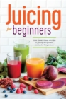Juicing for Beginners : The essential guide to juicing recipes and juicing for weight loss - Book