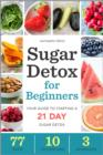 Sugar Detox for Beginners : Your Guide to Starting a 21-Day Sugar Detox - eBook