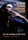 Without Getting Killed or Caught : The Life and Music of Guy Clark - eBook