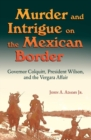 Murder and Intrigue on the Mexican Border : Governor Colquitt, President Wilson, and the Vergara Affair - Book