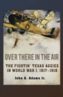 Over There in the Air : The Fightin' Texas Aggies in World War I, 1917-1918 - Book