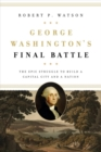 George Washington's Final Battle : The Epic Struggle to Build a Capital City and a Nation - Book