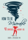 How to Be Miserable : 40 Strategies You Already Use - Book