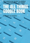 The All Things Google Book : The Unofficial Guide to Google Apps, Chromebooks, and More! - Book