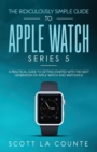 The Ridiculously Simple Guide to Apple Watch Series 5 : A Practical Guide To Getting Started With the Next Generation of Apple Watch and WatchOS 6 - Book