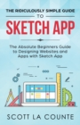 The Ridiculously Simple Guide to Sketch App : The Absolute Beginners Guide to Designing Websites and Apps with Sketch App - Book