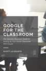 Google for the Classroom : The Absolute Beginners Guide to Setting Up Your Online Classroom with Google - Book