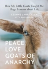Peace, Love, Goats of Anarchy : How My Little Goats Taught Me Huge Lessons about Life - Book