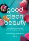 Good Clean Beauty : Over 100 Natural Recipes for a Glowing, Beautiful You - Book