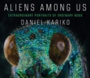 Aliens Among Us : Extraordinary Portraits of Ordinary Bugs - Book