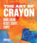 The Art of Crayon : Draw, Color, Resist, Sculpt, Carve! - Book