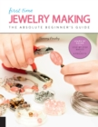 First Time Jewelry Making : The Absolute Beginner's Guide--Learn By Doing * Step-by-Step Basics + Projects - Book